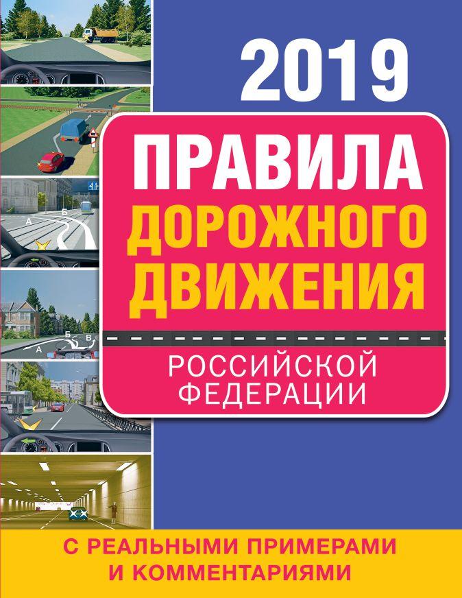Правила дорожного движения Российской Федерации 2019 с реальными примерами и комментариями