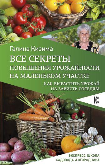 Кизима Г.А. - Все секреты повышения урожайности на маленьком участке. Как вырастить урожай на зависть соседям обложка книги