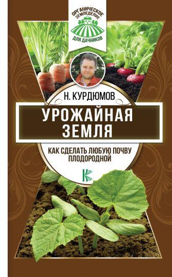 Курдюмов Н.И. - Урожайная земля. Как сделать любую почву плодородной обложка книги