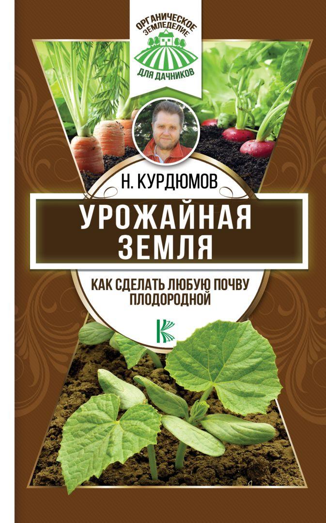 Урожайная земля. Как сделать любую почву плодородной Курдюмов Н.И.