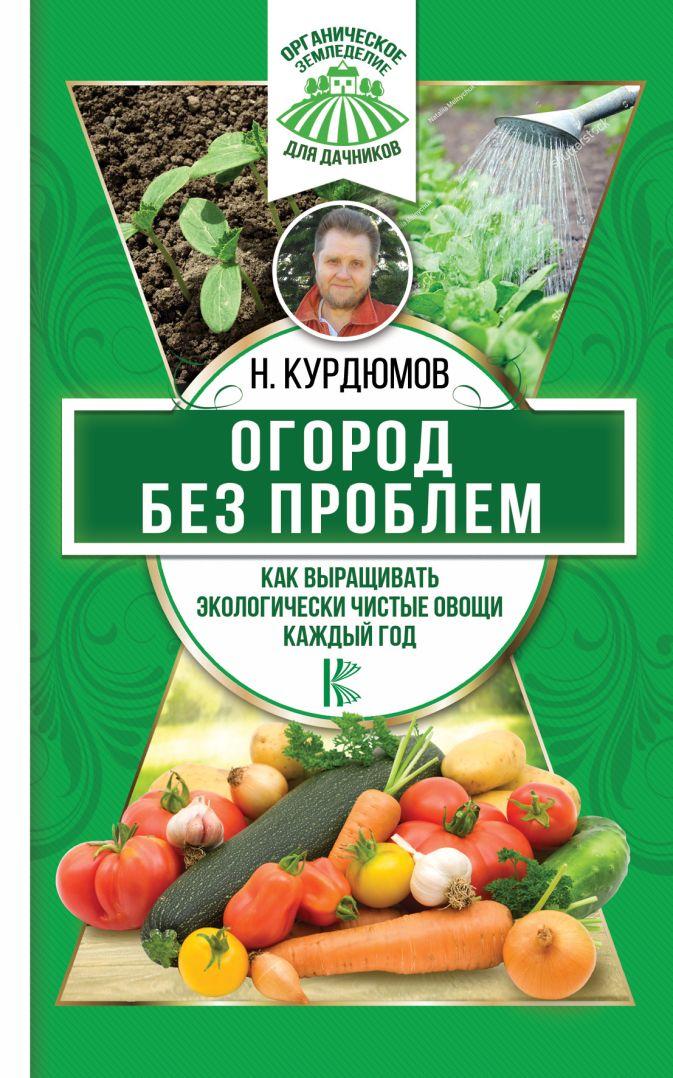 Курдюмов Н.И. - Огород без проблем. Как выращивать экологически чистые овощи каждый год обложка книги