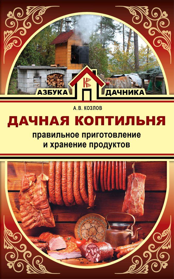 Козлов А.В. - Дачная коптильня. Правильное приготовление и хранение продуктов обложка книги