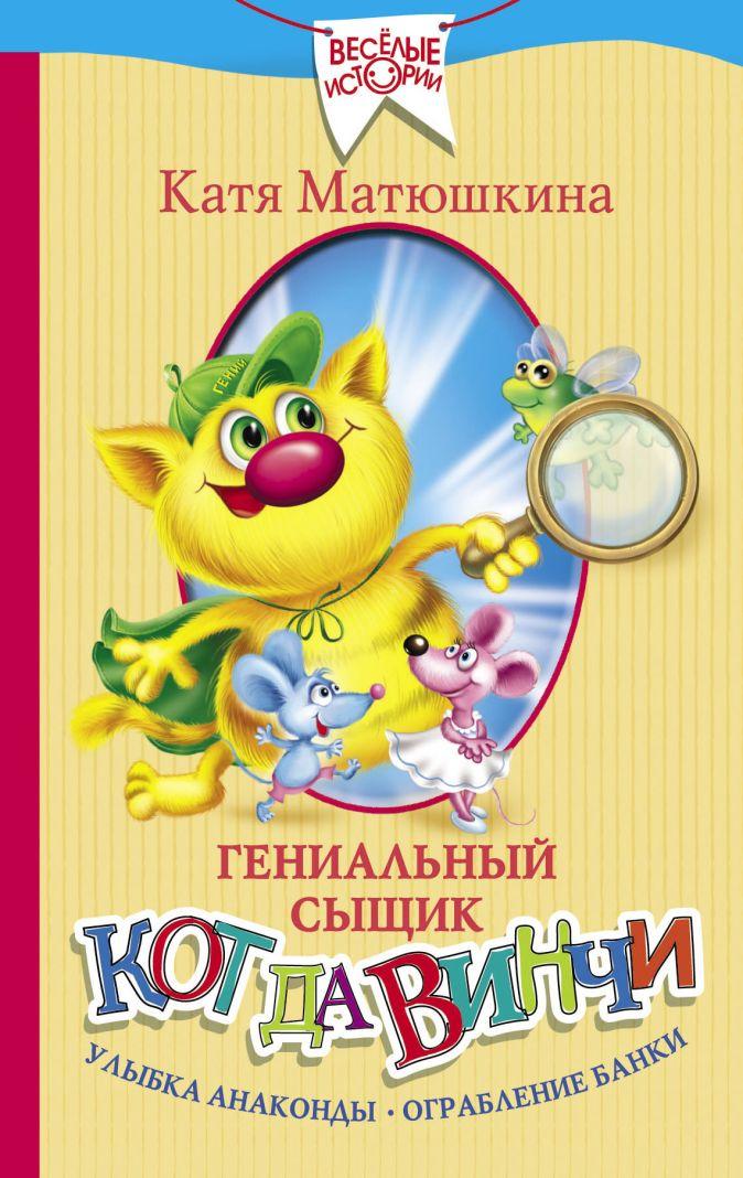 Катя Матюшкина - Гениальный сыщик кот да Винчи. Улыбка Анаконды. Ограбление банки обложка книги
