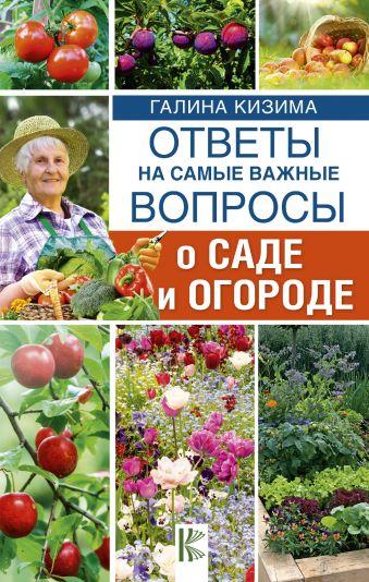 Ответы на самые важные вопросы о саде и огороде Кизима Г.А.