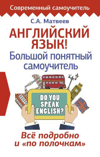 С. А. Матвеев - Английский язык! Большой понятный самоучитель. Всё подробно и по полочкам обложка книги