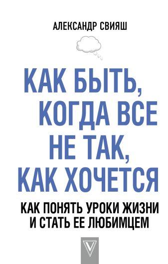 Свияш А.Г. - Как быть, когда все не так, как хочется. Как понять уроки жизни и стать ее любимцем обложка книги