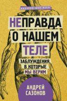Сазонов А. - [Не]правда о нашем теле: заблуждения, в которые мы верим' обложка книги