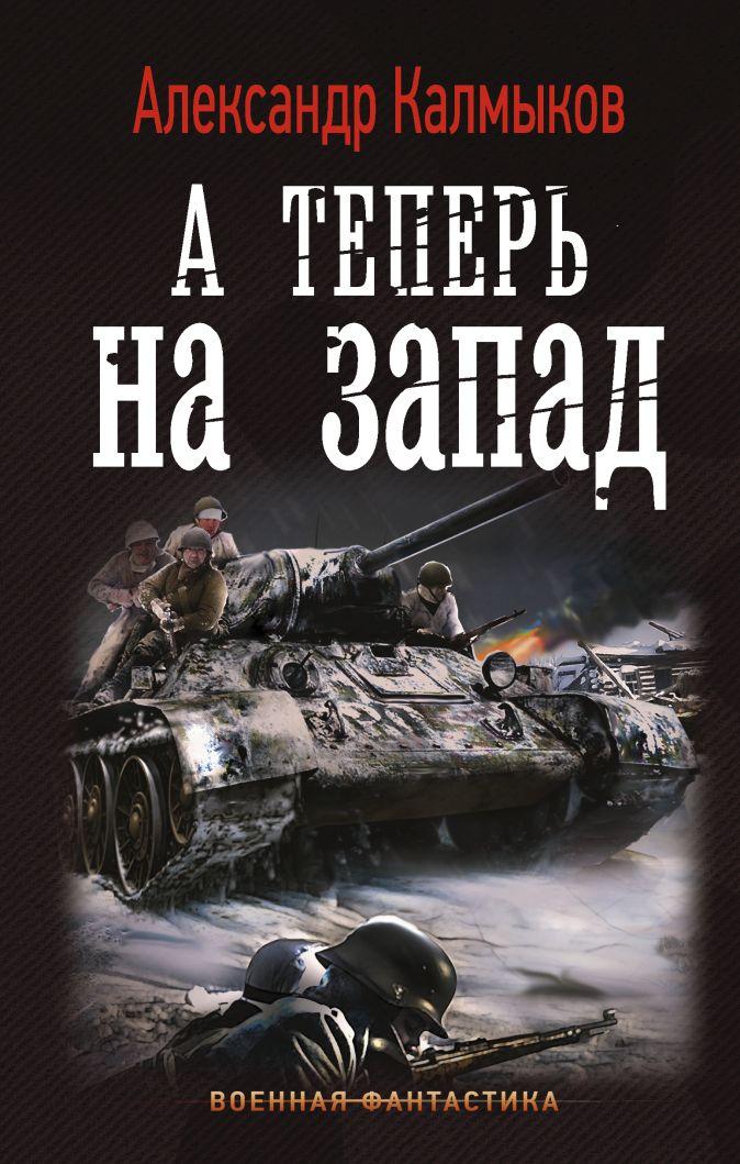 Александр Калмыков - А теперь на запад обложка книги