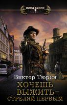 Виктор Тюрин - Хочешь выжить - стреляй первым' обложка книги