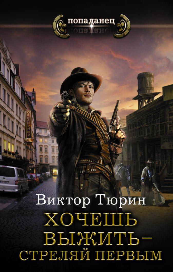 Виктор Тюрин - Хочешь выжить - стреляй первым обложка книги