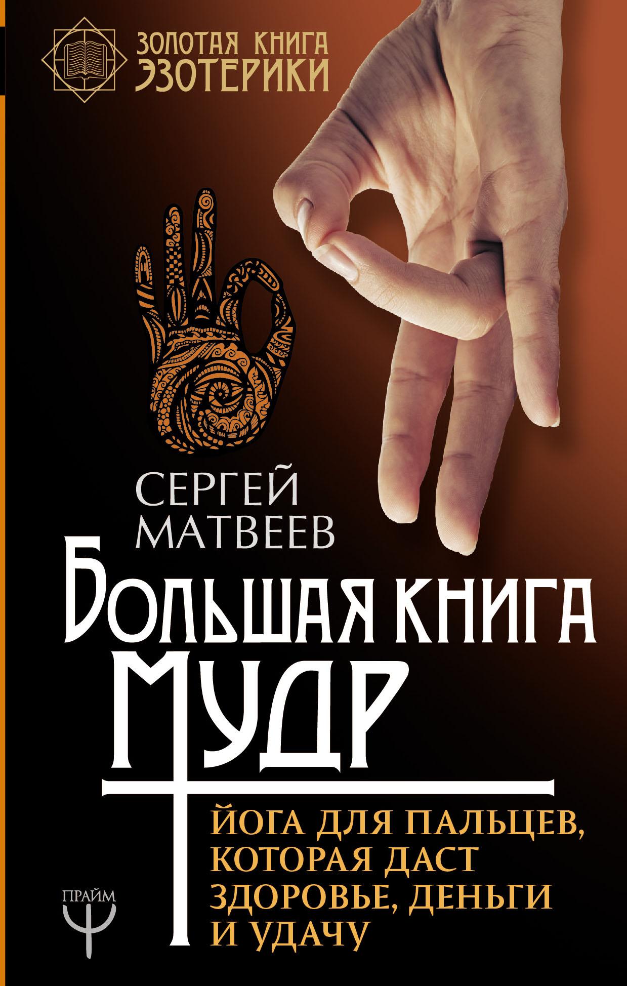Сергей Матвеев Большая книга мудр. Йога для пальцев, которая даст здоровье, деньги и удачу