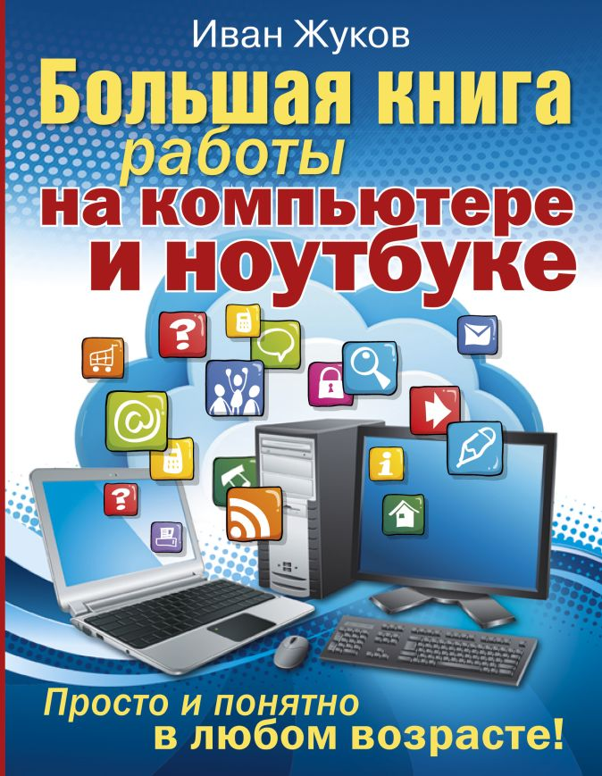 Иван Жуков - Большая книга работы на компьютере и ноутбуке. Просто и понятно в любом возрасте обложка книги