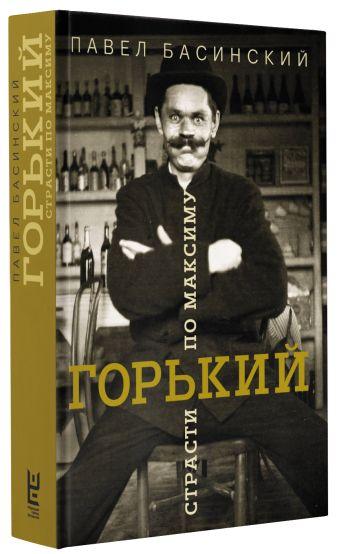 Павел Басинский - Горький: страсти по Максиму обложка книги