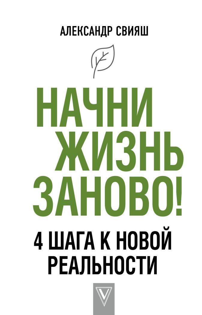 Свияш А.Г. - Начни жизнь заново! 4 шага к новой реальности обложка книги