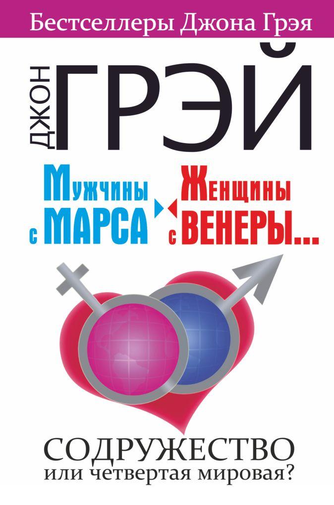 Джон Грэй - Мужчины с Марса, женщины с Венеры.... Содружество или четвертая мировая? обложка книги