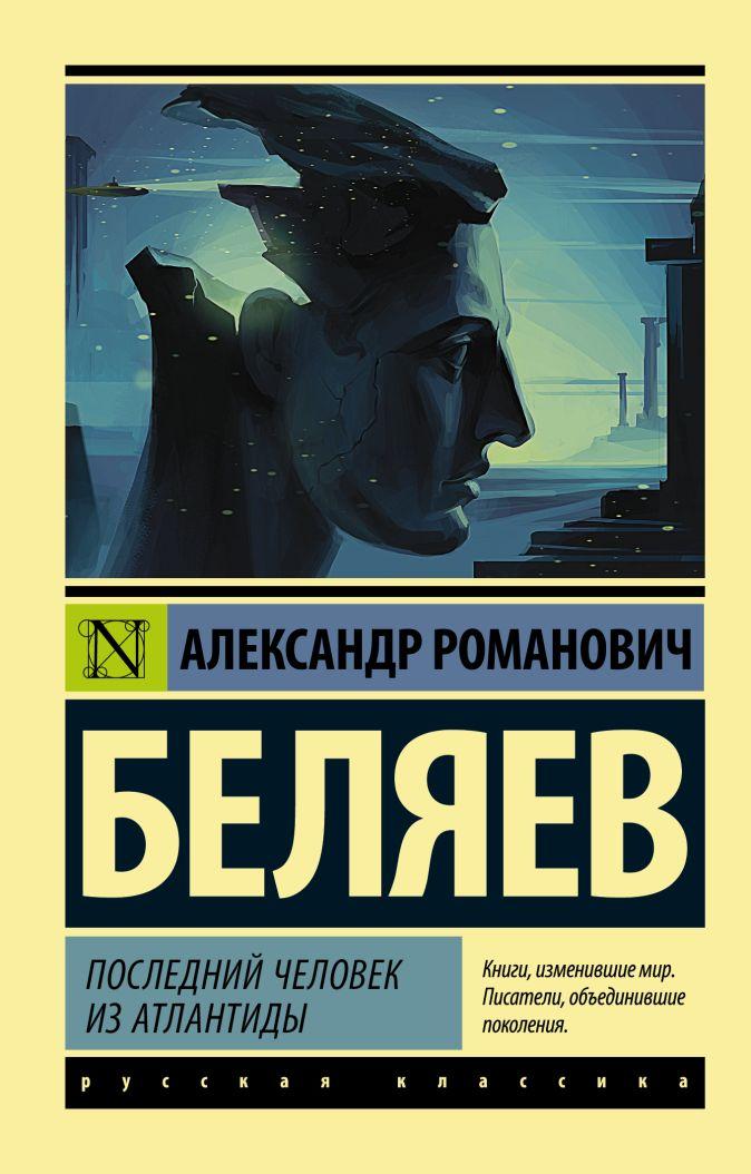 Александр Романович Беляев - Последний человек из Атлантиды обложка книги
