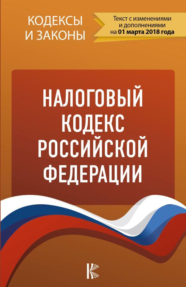 Налоговый кодекс Российской Федерации. Части 1, 2. по состоянию на 01.03.2018 г. .