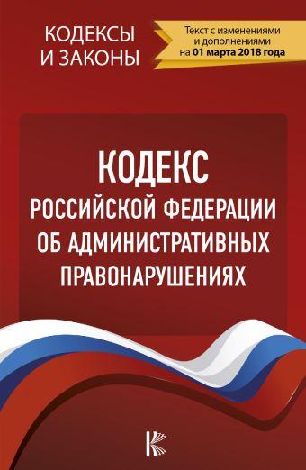 Кодекс Российской Федерации об административных правонарушениях. По состоянию на 01.03.2018 г. .