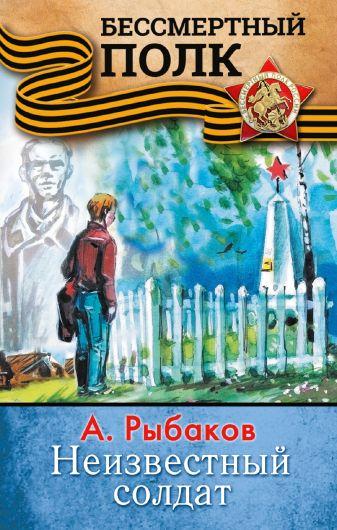 А. Рыбаков - НЕИЗВЕСТНЫЙ СОЛДАТ обложка книги
