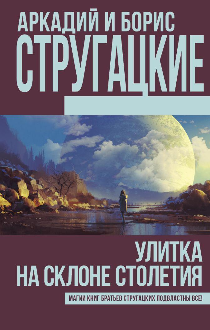 Аркадий и Борис Стругацкие - Улитка на склоне столетия обложка книги