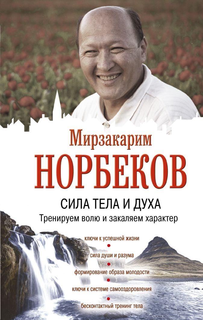 Сила тела и духа: тренируем волю и закаляем характер Норбеков М.С.