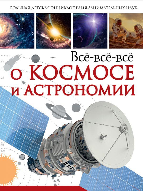 Всё-всё-всё о космосе и астрономии Кошевар Д.В., Ликсо В.В.