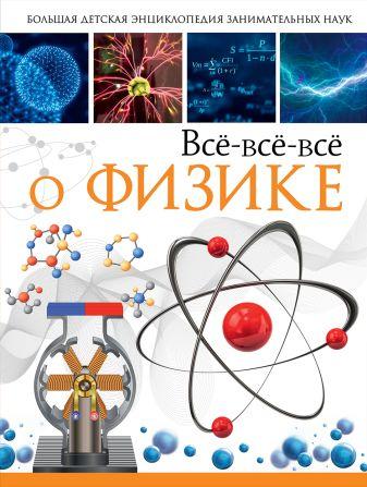 Л. Вайткене, А. Спектор - Всё-всё-всё о физике обложка книги