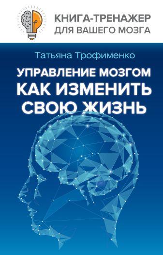 Трофименко Т.Г. - Управление мозгом, как изменить свою жизнь обложка книги