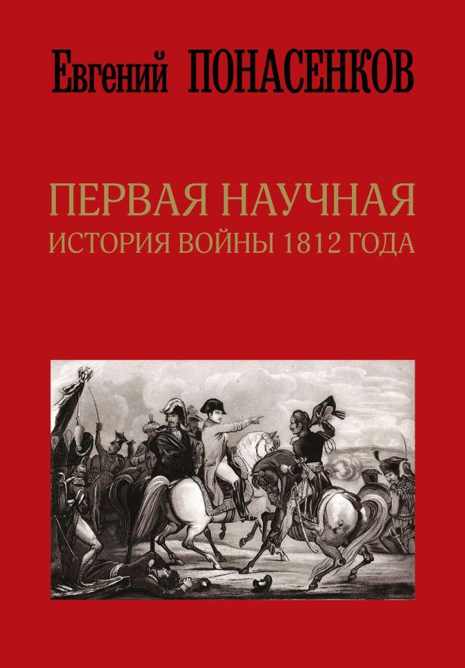 Понасенков Е.Н. - Первая научная история войны 1812 года. Второе издание обложка книги