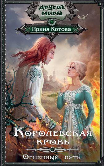 Ирина Котова - Королевская кровь. Огненный путь обложка книги