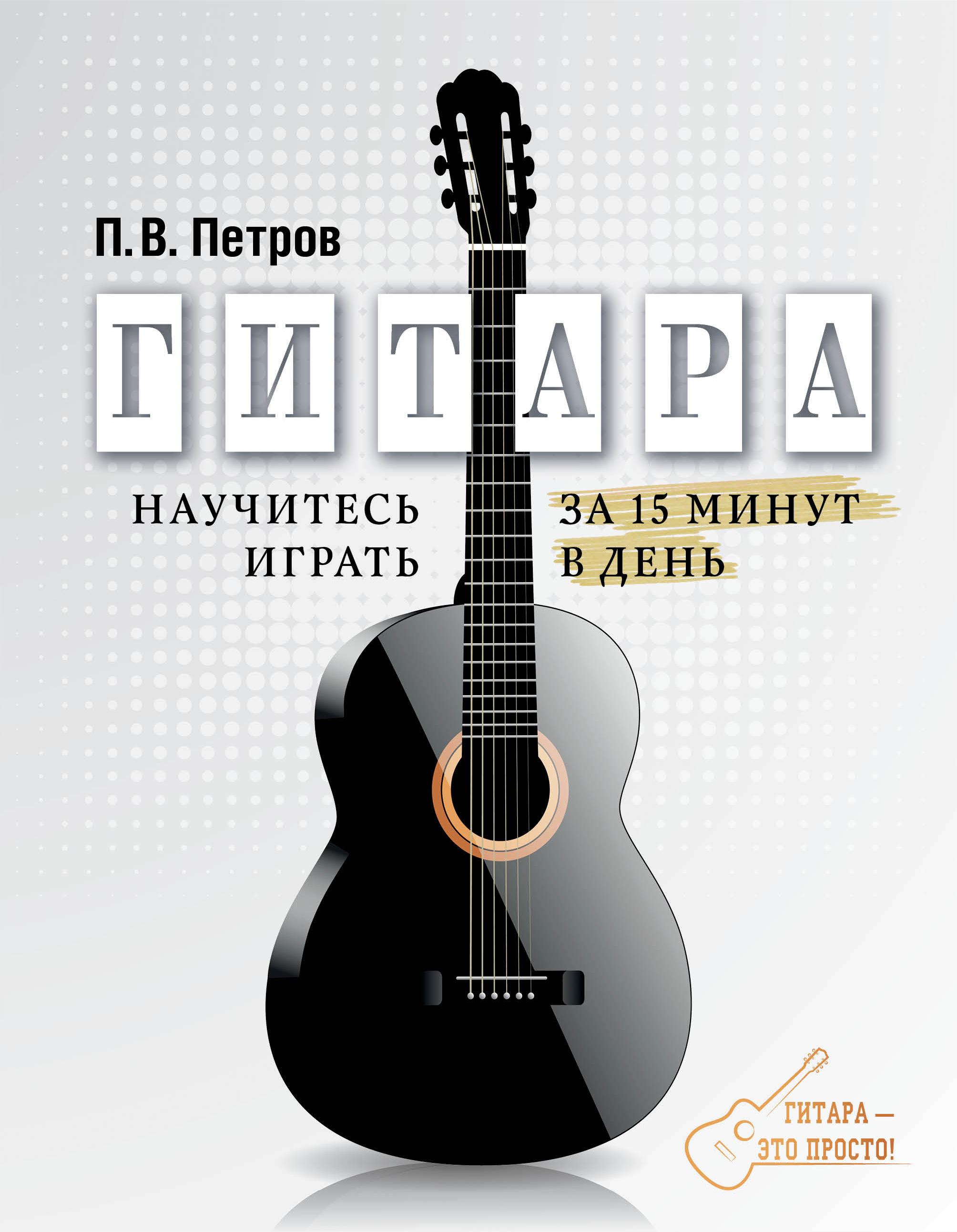 Гитара. Научитесь играть за 15 минут в день ( Петров П.В.  )