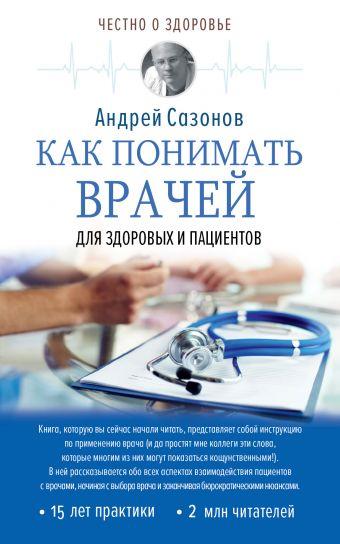 Как понимать врачей: для здоровых и пациентов Сазонов А.