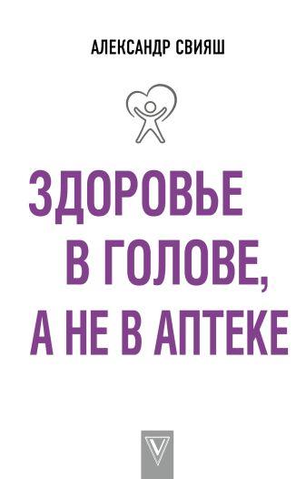 Свияш А.Г. - Здоровье в голове, а не в аптеке обложка книги