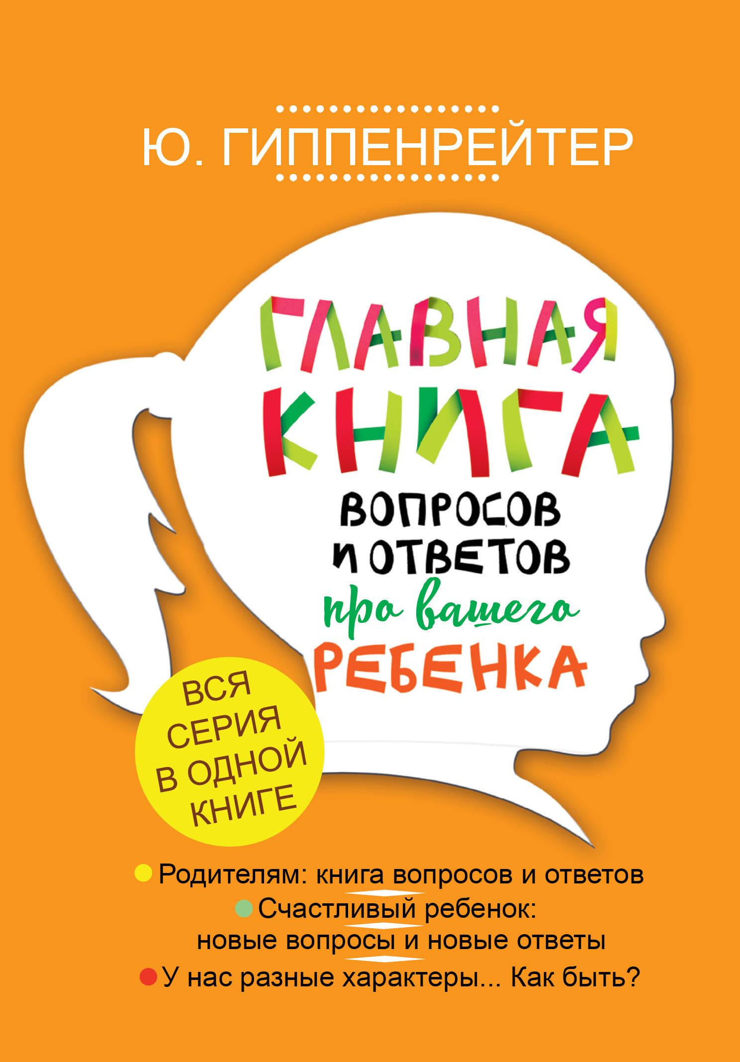 Гиппенрейтер Ю.Б. Главная книга вопросов и ответов про вашего ребенка
