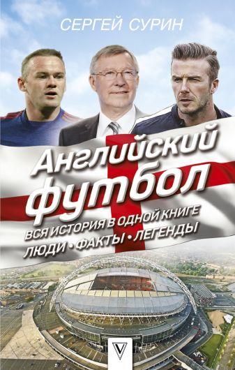 Сурин С.В. - Английский футбол: вся история в одной книге. Люди. Факты. Легенды обложка книги