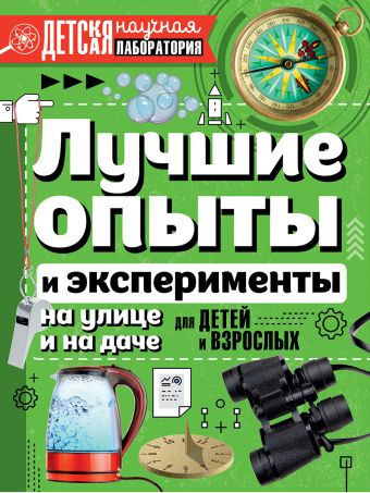Лучшие опыты и эксперименты на улице и на даче для детей и взрослых К. Аниашвили, Л. Вайткене, М. Талер