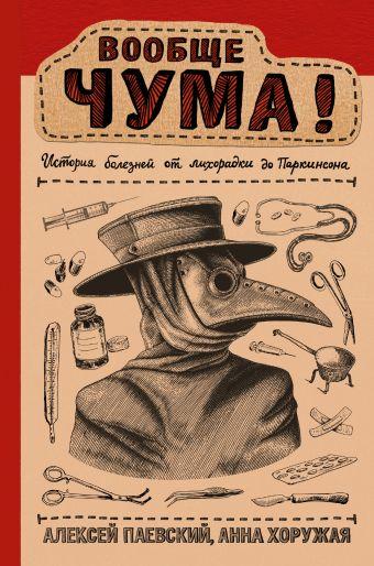 Вообще ЧУМА! история болезней от лихорадки до Паркинсона Паевский А.С., Хоружая А.Н.