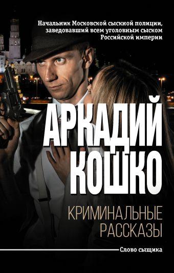 Криминальные рассказы Аркадий Кошко