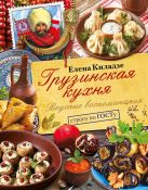 Киладзе Елена - Грузинская кухня. Вкусные воспоминания. Строго по ГОСТу' обложка книги