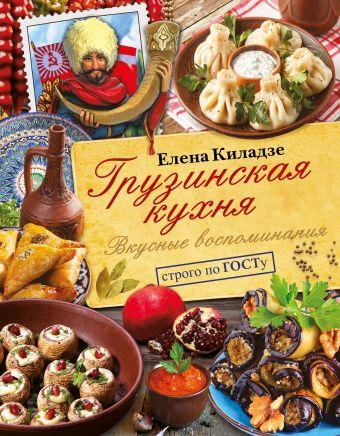 Грузинская кухня. Вкусные воспоминания. Строго по ГОСТу Киладзе Елена