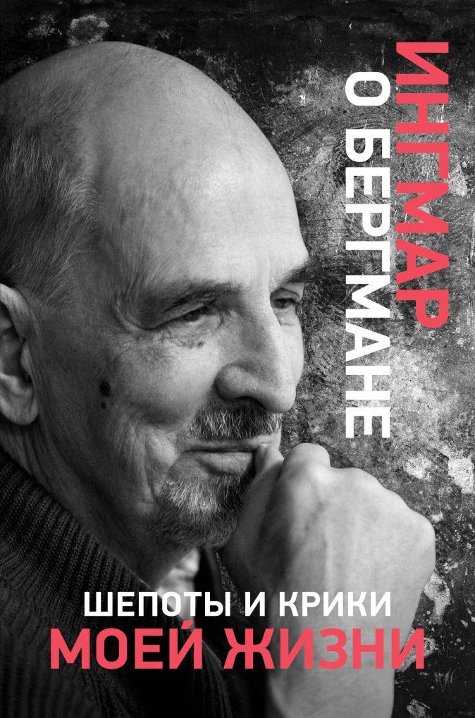 Ингмар Бергман - Шепоты и крики моей жизни обложка книги