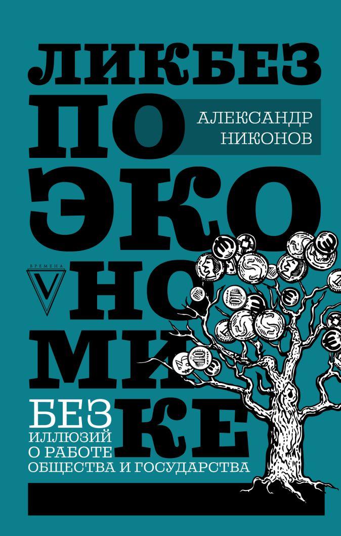 Никонов А.П. - Ликбез по экономике: без иллюзий о работе общества и государства обложка книги