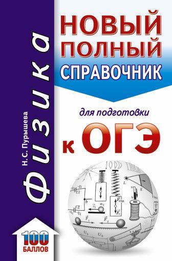 Пурышева Н.С. - ОГЭ. Физика. Новый полный справочник для подготовки к ОГЭ обложка книги