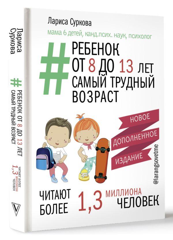 Суркова Лариса Михайловна Ребенок от 8 до 13 лет: самый трудный возраст. Новое дополненное издание
