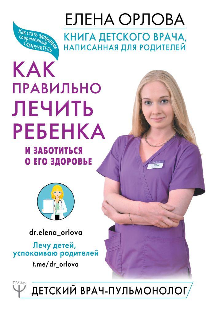 Елена Орлова - Книга детского врача, написанная для родителей. Как правильно лечить ребенка и заботиться о его здоровье обложка книги