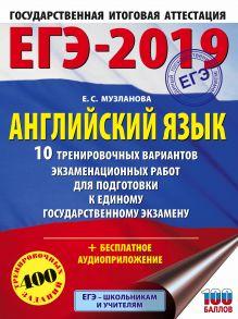 ЕГЭ-2019. Английский язык (60х84/8) 10 тренировочных вариантов экзаменационных работ для подготовки к единому государственному экзамену