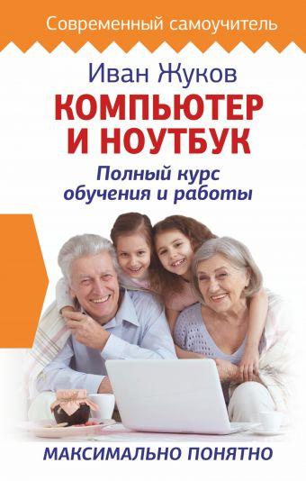 Компьютер и ноутбук. Полный курс обучения и работы Иван Жуков