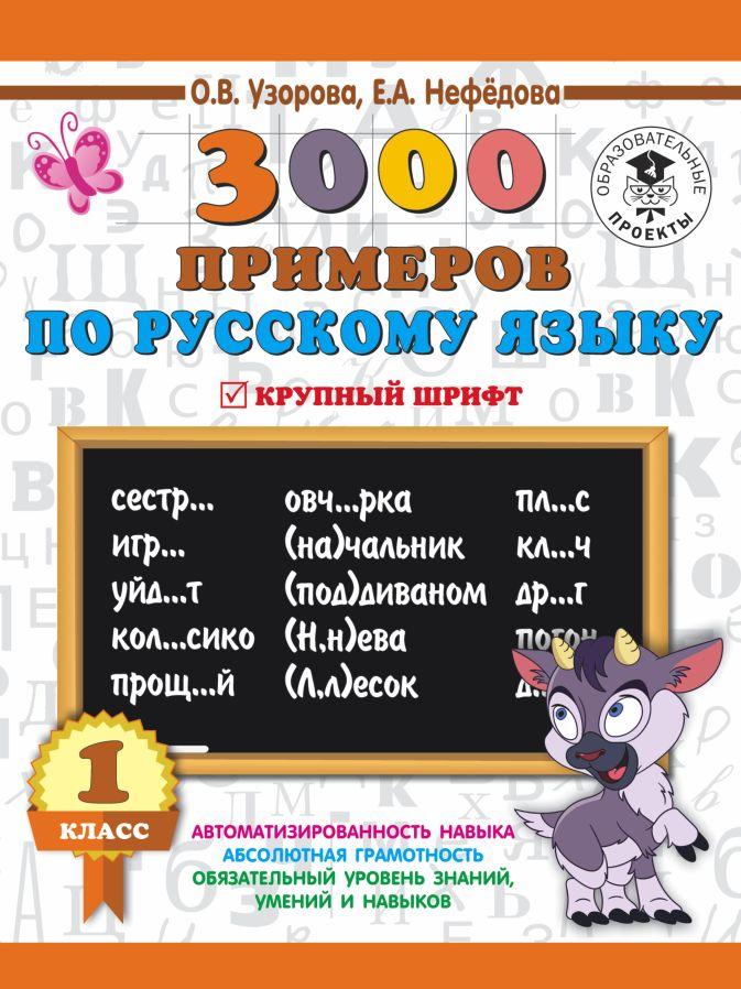 Узорова О.В., Нефёдова Е.А. - 3000 примеров по русскому языку. 1 класс. Крупный шрифт. Автоматизированность навыка. Обязательный уровень знаний, умений и навыков обложка книги