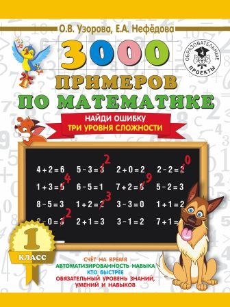 Узорова О.В., Нефедова Е.А. - 3000 примеров по математике. 1 класс. Найди ошибку. Три уровня сложности обложка книги
