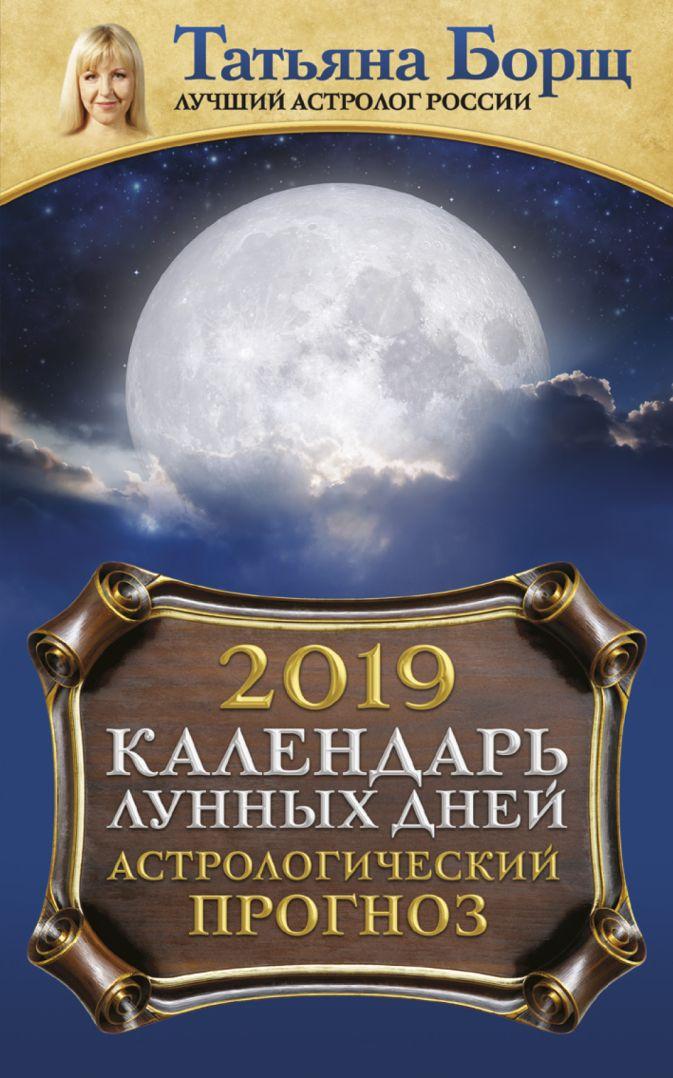 Календарь лунных дней на 2019 год: астрологический прогноз Татьяна Борщ